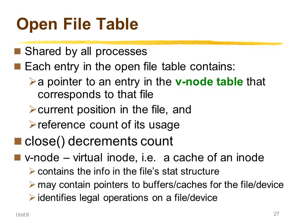 Unit 9 27 Open File Table Shared by all processes Each entry in the open file table contains:  a pointer to an entry in the v-node table that corresponds to that file  current position in the file, and  reference count of its usage close() decrements count v-node – virtual inode, i.e.
