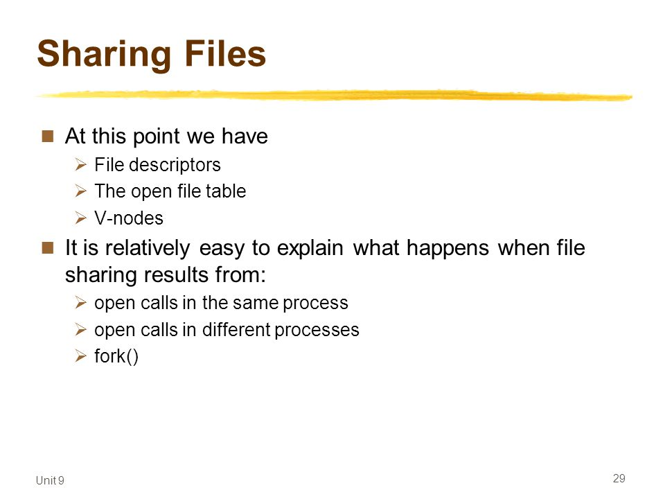 Unit 9 29 Sharing Files At this point we have  File descriptors  The open file table  V-nodes It is relatively easy to explain what happens when file sharing results from:  open calls in the same process  open calls in different processes  fork()