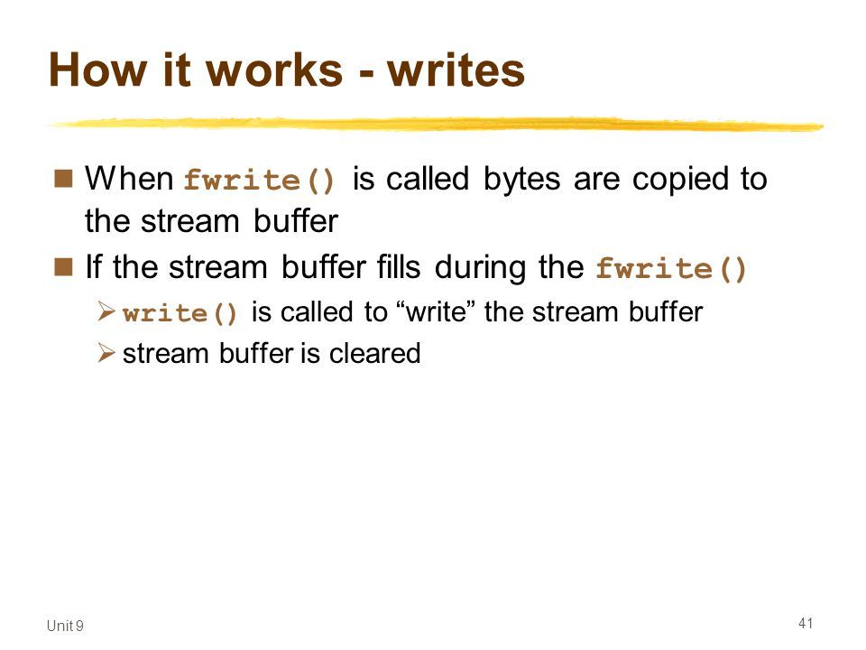 Unit 9 41 How it works - writes When fwrite() is called bytes are copied to the stream buffer If the stream buffer fills during the fwrite()  write() is called to write the stream buffer  stream buffer is cleared