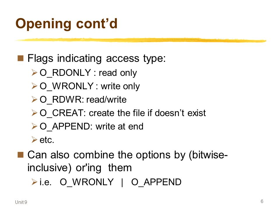 Unit 9 6 Opening cont'd Flags indicating access type:  O_RDONLY : read only  O_WRONLY : write only  O_RDWR: read/write  O_CREAT: create the file if doesn't exist  O_APPEND: write at end  etc.
