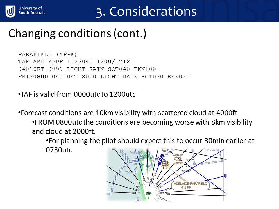 3. Considerations PARAFIELD (YPPF) TAF AMD YPPF 112304Z 1200/1212 04010KT 9999 LIGHT RAIN SCT040 BKN100 FM120800 04010KT 8000 LIGHT RAIN SCT020 BKN030