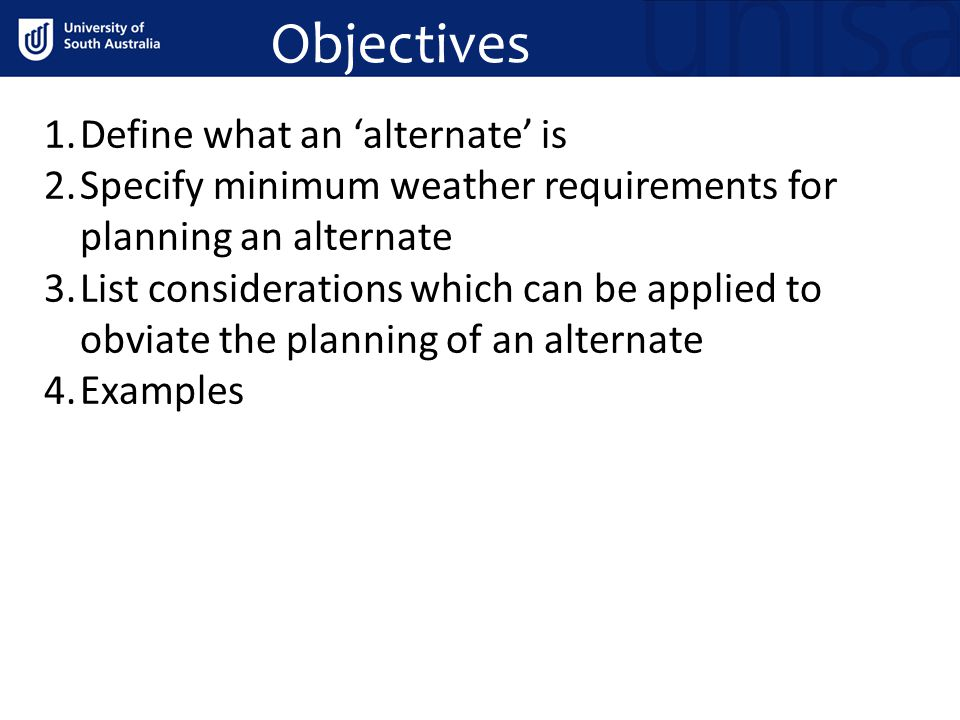 Objectives 1.Define what an 'alternate' is 2.Specify minimum weather requirements for planning an alternate 3.List considerations which can be applied to obviate the planning of an alternate 4.Examples