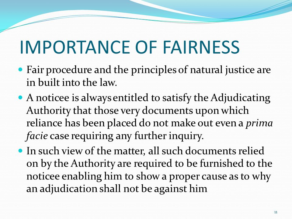 IMPORTANCE OF FAIRNESS Fair procedure and the principles of natural justice are in built into the law.