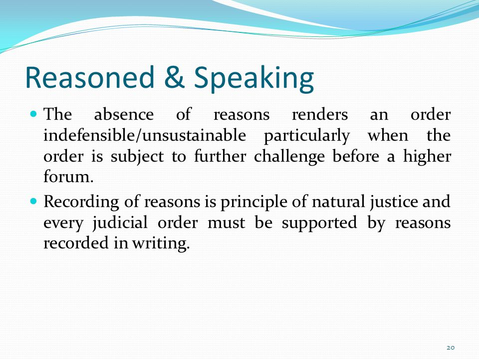 Reasoned & Speaking The absence of reasons renders an order indefensible/unsustainable particularly when the order is subject to further challenge before a higher forum.