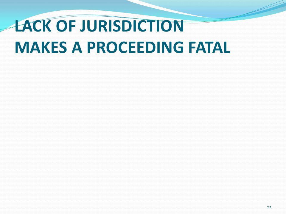 LACK OF JURISDICTION MAKES A PROCEEDING FATAL 22