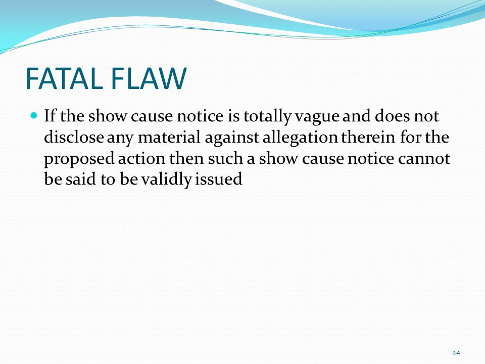 FATAL FLAW If the show cause notice is totally vague and does not disclose any material against allegation therein for the proposed action then such a show cause notice cannot be said to be validly issued 24