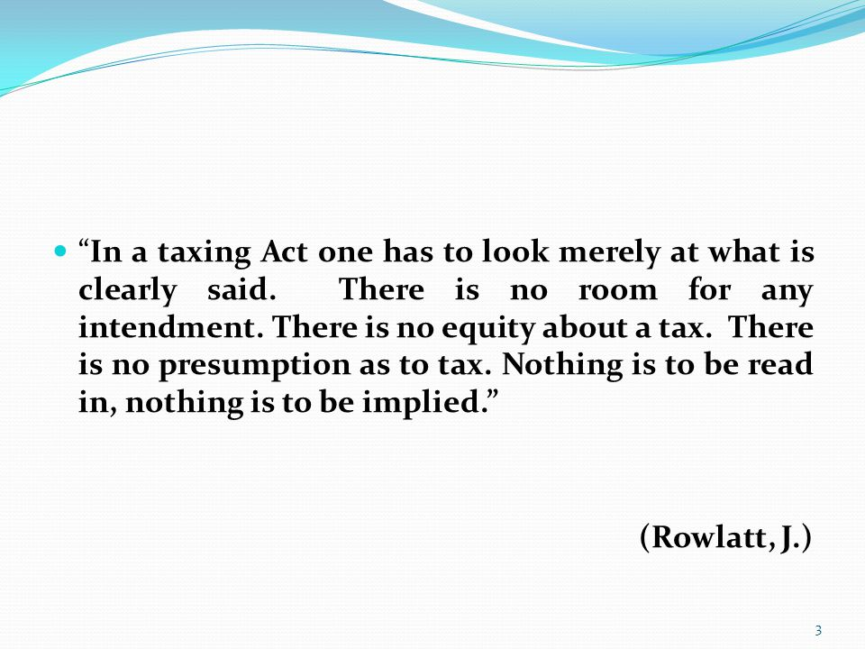 In a taxing Act one has to look merely at what is clearly said.