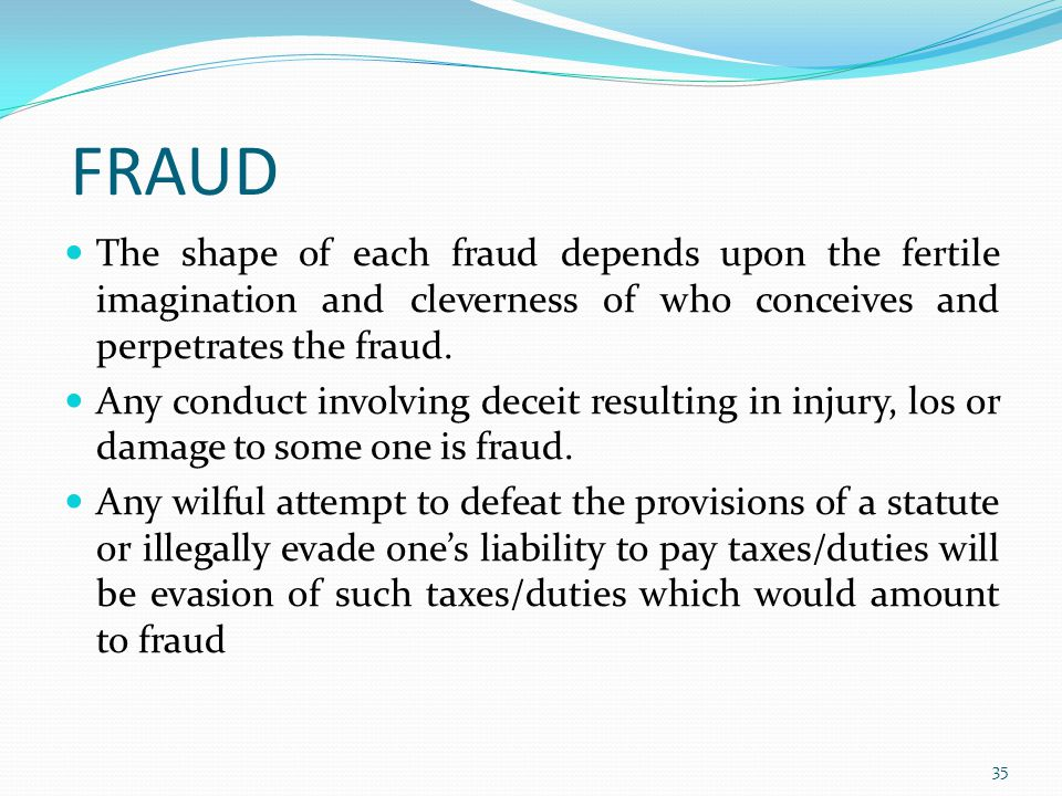 FRAUD The shape of each fraud depends upon the fertile imagination and cleverness of who conceives and perpetrates the fraud.