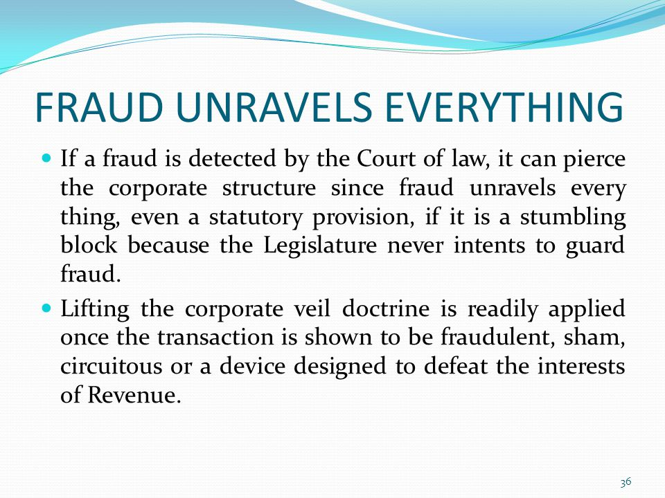 FRAUD UNRAVELS EVERYTHING If a fraud is detected by the Court of law, it can pierce the corporate structure since fraud unravels every thing, even a statutory provision, if it is a stumbling block because the Legislature never intents to guard fraud.