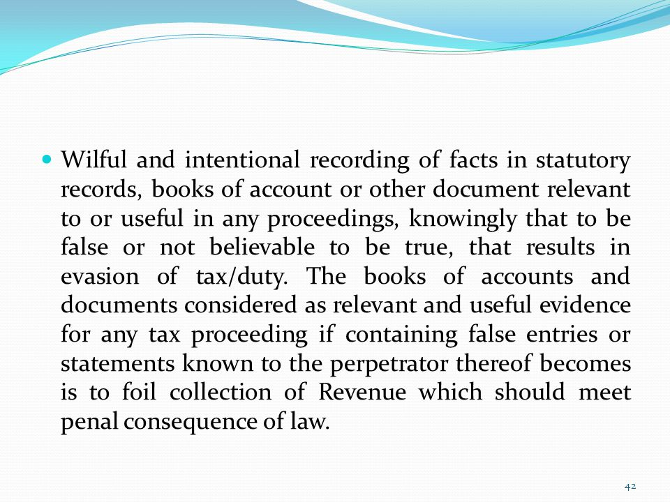 Wilful and intentional recording of facts in statutory records, books of account or other document relevant to or useful in any proceedings, knowingly that to be false or not believable to be true, that results in evasion of tax/duty.