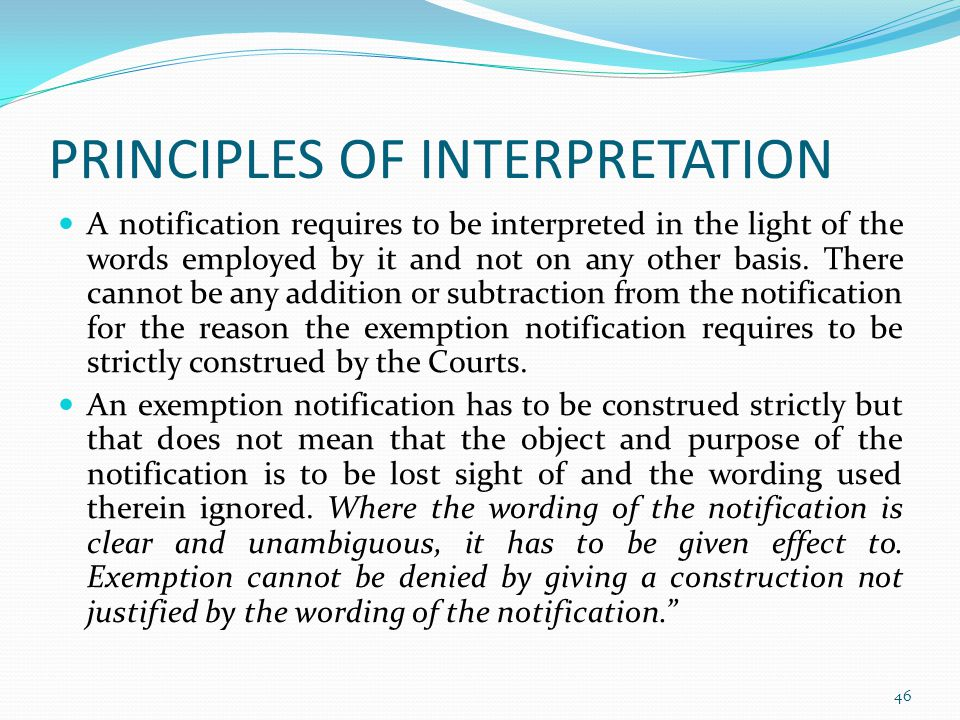 PRINCIPLES OF INTERPRETATION A notification requires to be interpreted in the light of the words employed by it and not on any other basis.