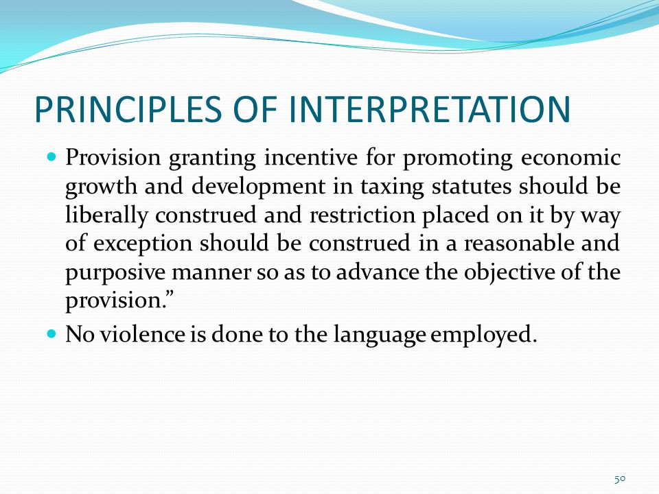 PRINCIPLES OF INTERPRETATION Provision granting incentive for promoting economic growth and development in taxing statutes should be liberally construed and restriction placed on it by way of exception should be construed in a reasonable and purposive manner so as to advance the objective of the provision. No violence is done to the language employed.