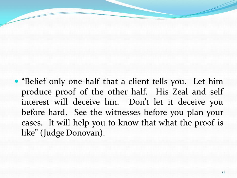Belief only one-half that a client tells you. Let him produce proof of the other half.