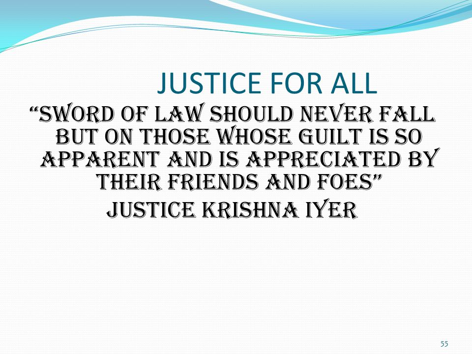 JUSTICE FOR ALL Sword of law should never fall but on those whose guilt is so apparent and is appreciated by their friends and foes Justice Krishna Iyer 55