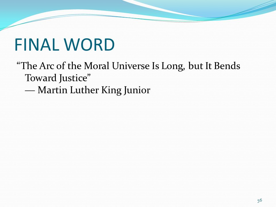 FINAL WORD The Arc of the Moral Universe Is Long, but It Bends Toward Justice ― Martin Luther King Junior 56