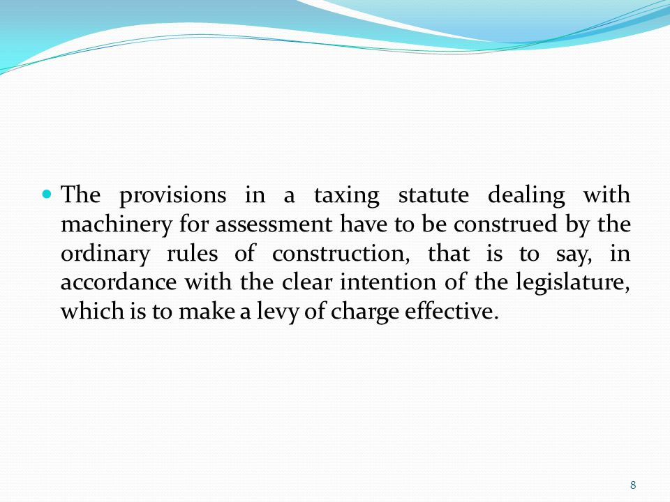 The provisions in a taxing statute dealing with machinery for assessment have to be construed by the ordinary rules of construction, that is to say, in accordance with the clear intention of the legislature, which is to make a levy of charge effective.