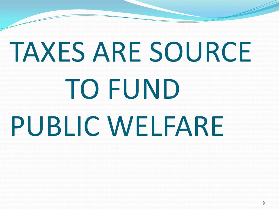 TAXES ARE SOURCE TO FUND PUBLIC WELFARE 9