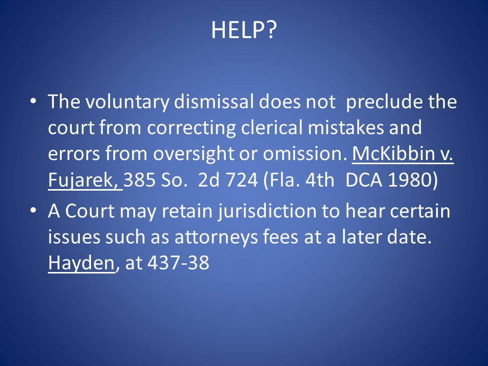 HELP? The voluntary dismissal does not preclude the court from correcting clerical mistakes and errors from oversight or omission. McKibbin v. Fujarek