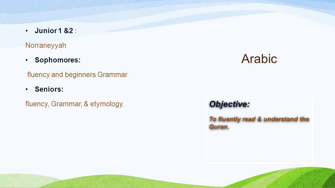 Arabic Junior 1 &2 : Norraneyyah Sophomores: fluency and beginners Grammar Seniors: fluency, Grammar, & etymology.