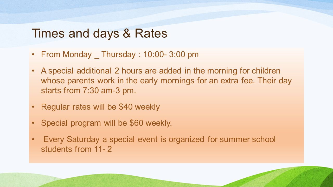 Times and days & Rates From Monday _ Thursday : 10:00- 3:00 pm A special additional 2 hours are added in the morning for children whose parents work in the early mornings for an extra fee.