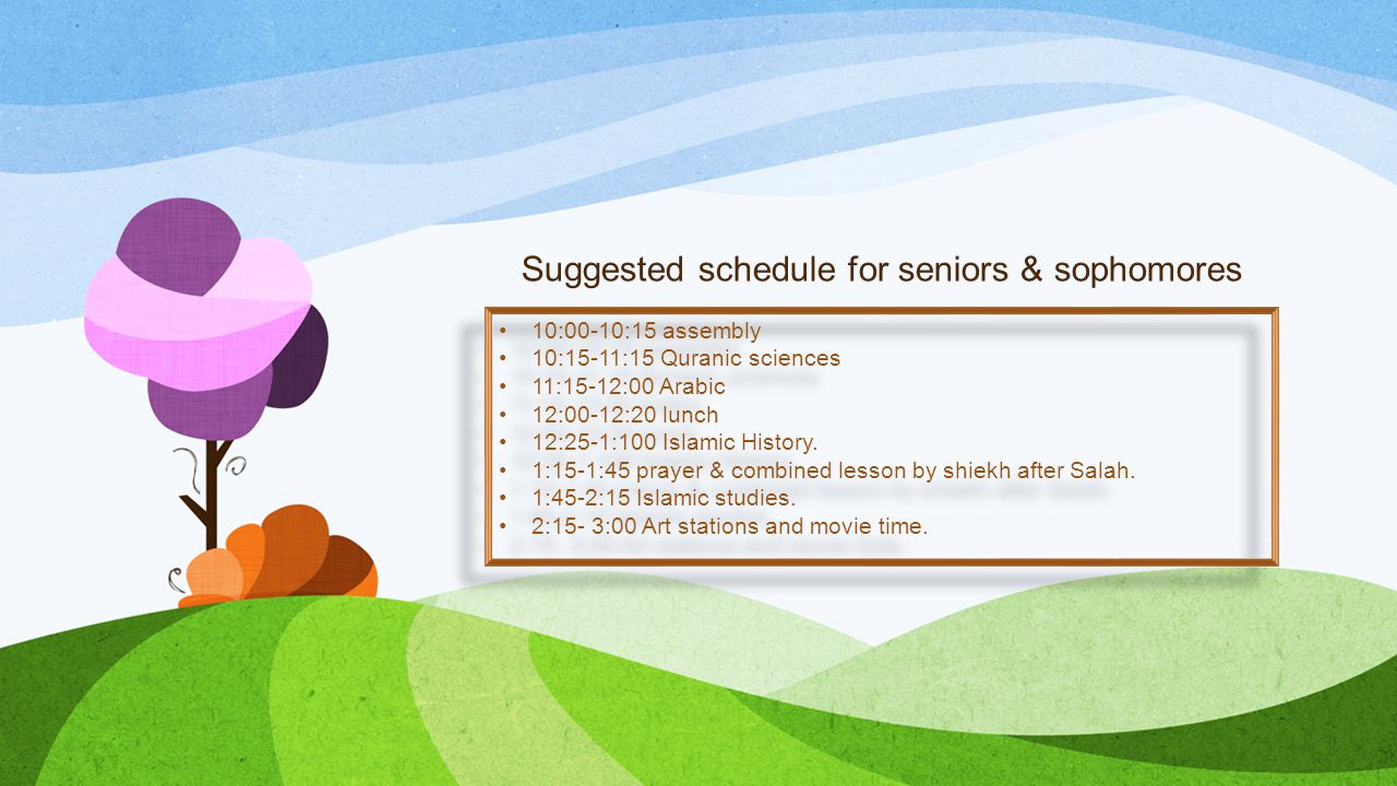 Suggested schedule for seniors & sophomores 10:00-10:15 assembly 10:15-11:15 Quranic sciences 11:15-12:00 Arabic 12:00-12:20 lunch 12:25-1:100 Islamic History.