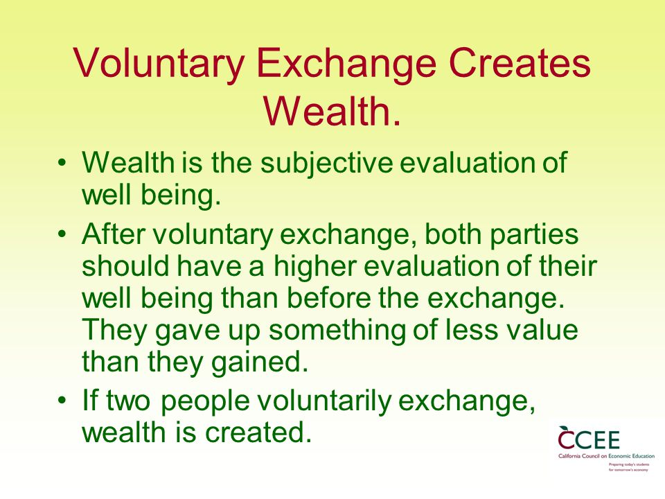 Voluntary Exchange Creates Wealth.Wealth is the subjective evaluation of well being.