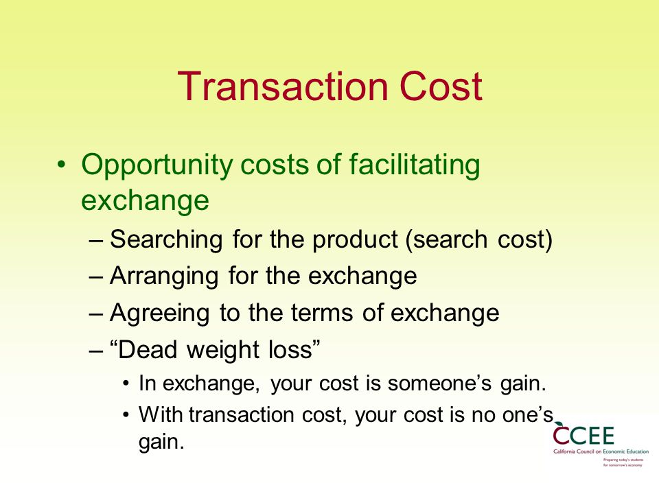 Transaction Cost Opportunity costs of facilitating exchange –Searching for the product (search cost) –Arranging for the exchange –Agreeing to the terms of exchange – Dead weight loss In exchange, your cost is someone's gain.