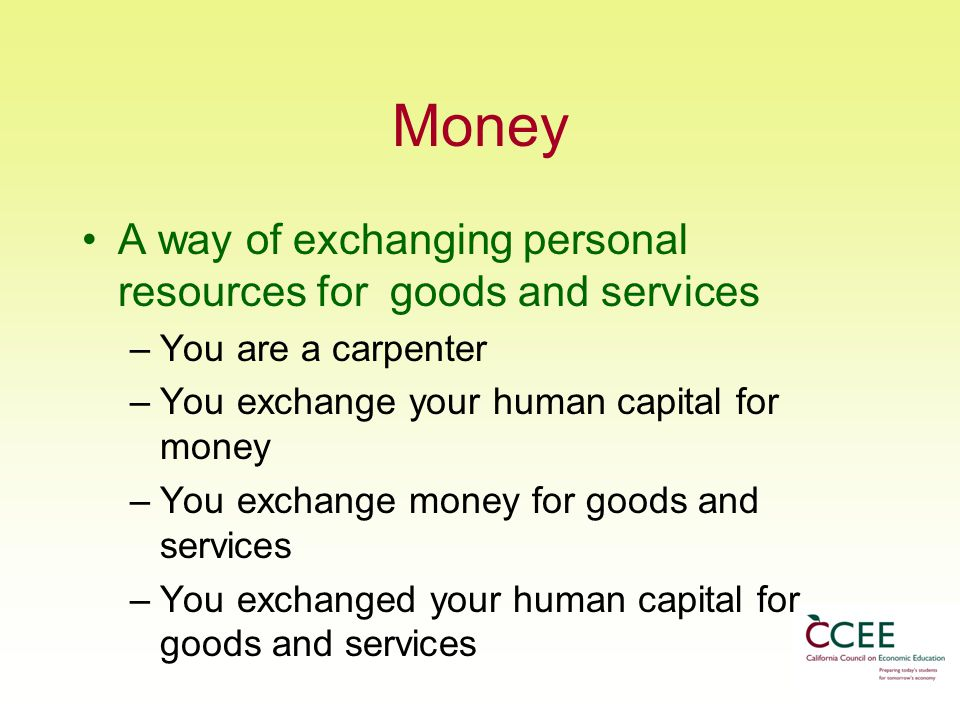Money A way of exchanging personal resources for goods and services –You are a carpenter –You exchange your human capital for money –You exchange money for goods and services –You exchanged your human capital for goods and services