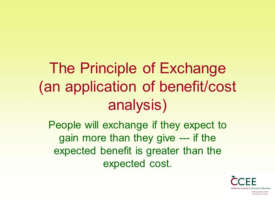The Principle of Exchange (an application of benefit/cost analysis) People will exchange if they expect to gain more than they give --- if the expected benefit is greater than the expected cost.