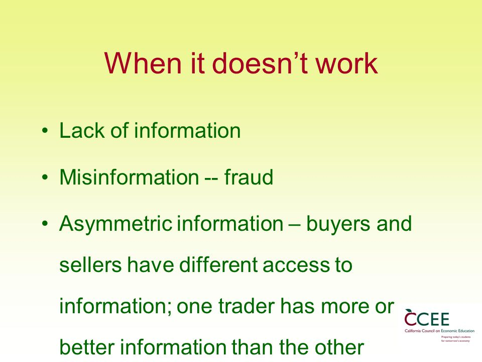 When it doesn't work Lack of information Misinformation -- fraud Asymmetric information – buyers and sellers have different access to information; one trader has more or better information than the other