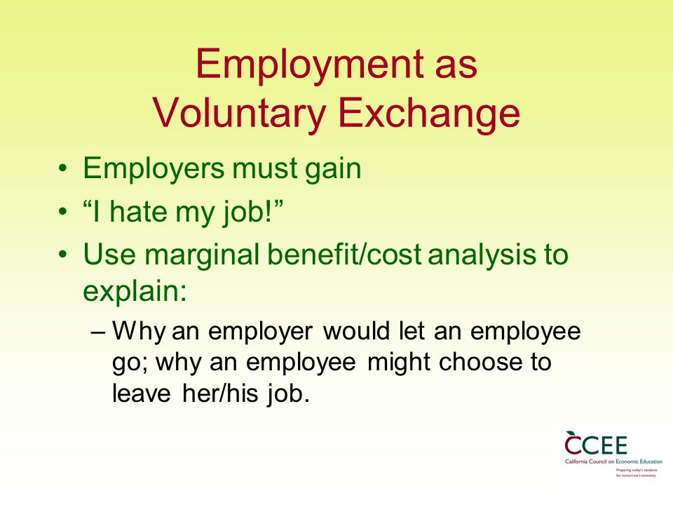 Employment as Voluntary Exchange Employers must gain I hate my job! Use marginal benefit/cost analysis to explain: –Why an employer would let an employee go; why an employee might choose to leave her/his job.