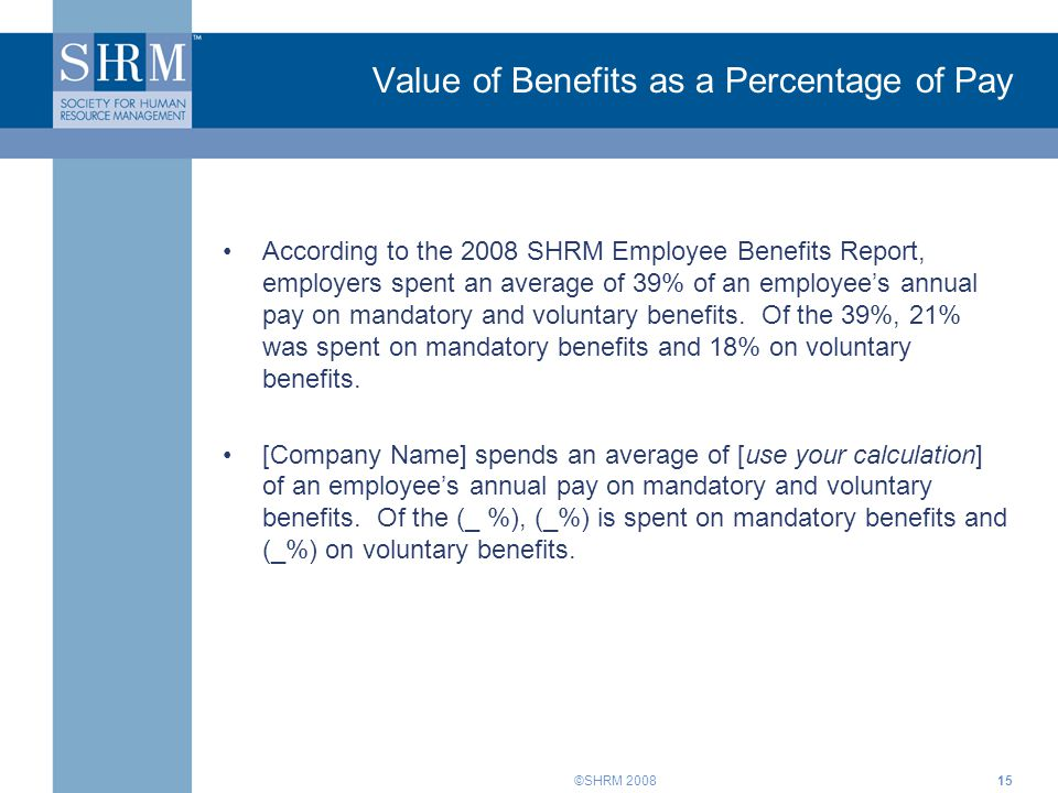 ©SHRM 200815 Value of Benefits as a Percentage of Pay According to the 2008 SHRM Employee Benefits Report, employers spent an average of 39% of an emp