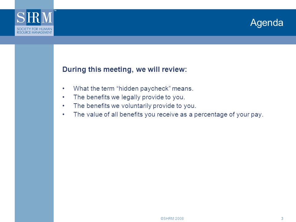 """©SHRM 20083 Agenda During this meeting, we will review: What the term """"hidden paycheck"""" means. The benefits we legally provide to you. The benefits we"""