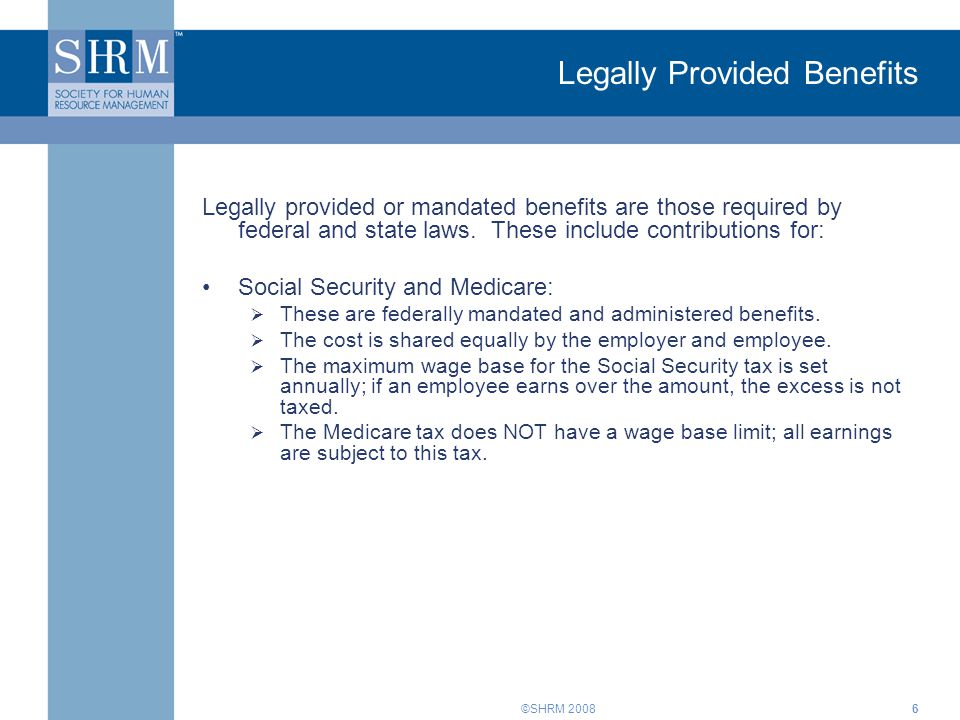 ©SHRM 20086 Legally Provided Benefits Legally provided or mandated benefits are those required by federal and state laws. These include contributions