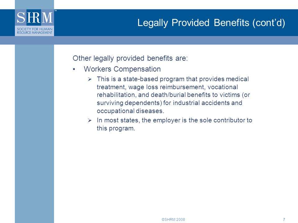 ©SHRM 20087 Legally Provided Benefits (cont'd) Other legally provided benefits are: Workers Compensation  This is a state-based program that provides