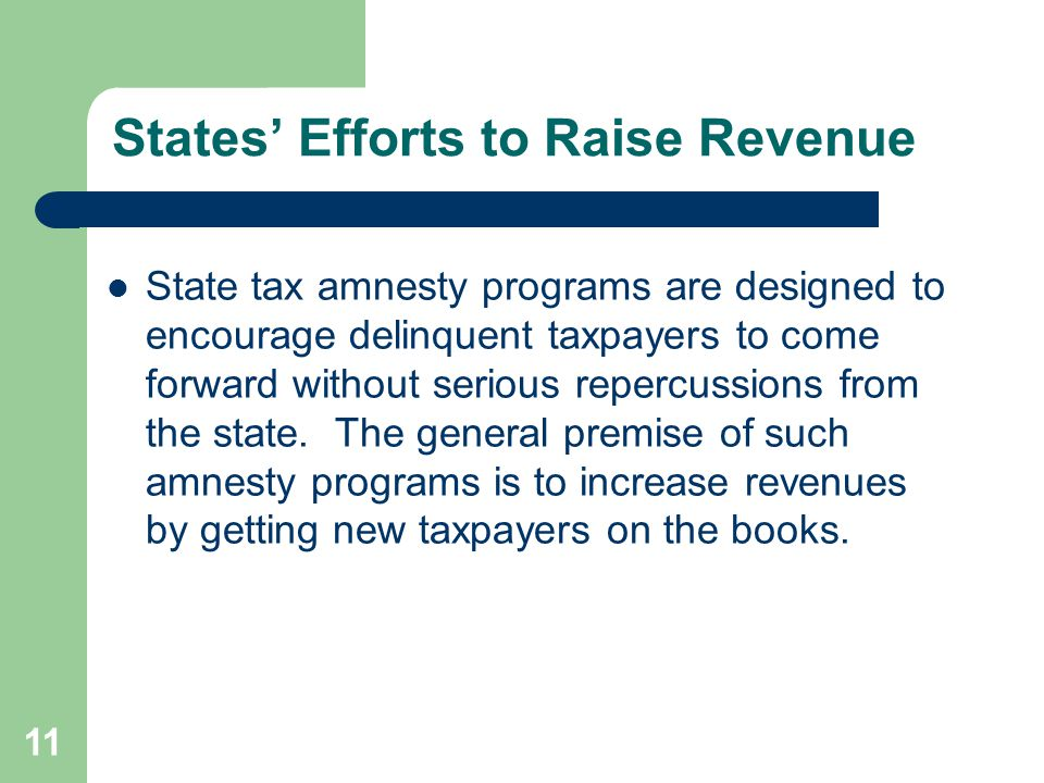 States' Efforts to Raise Revenue State tax amnesty programs are designed to encourage delinquent taxpayers to come forward without serious repercussions from the state.