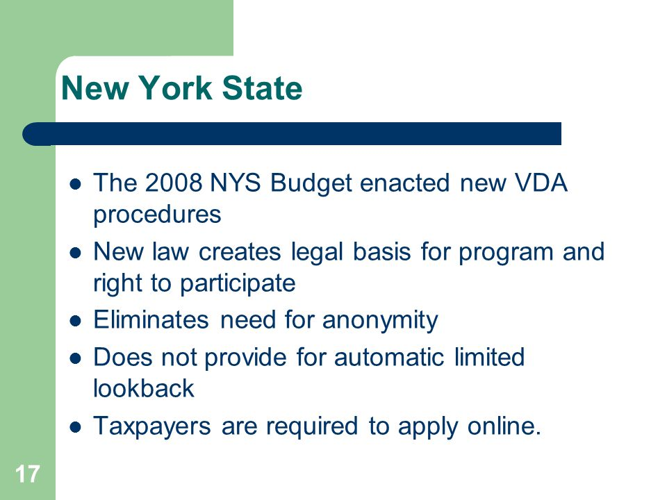 New York State The 2008 NYS Budget enacted new VDA procedures New law creates legal basis for program and right to participate Eliminates need for anonymity Does not provide for automatic limited lookback Taxpayers are required to apply online.