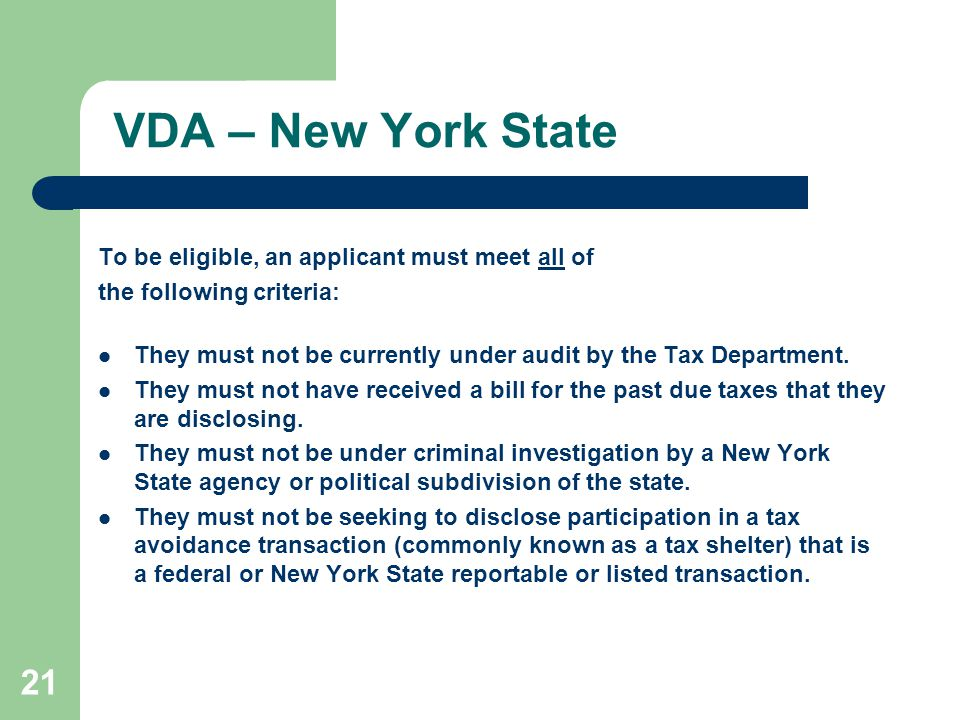 VDA – New York State To be eligible, an applicant must meet all of the following criteria: They must not be currently under audit by the Tax Departmen