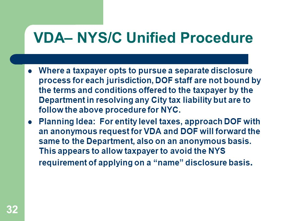 VDA– NYS/C Unified Procedure Where a taxpayer opts to pursue a separate disclosure process for each jurisdiction, DOF staff are not bound by the terms and conditions offered to the taxpayer by the Department in resolving any City tax liability but are to follow the above procedure for NYC.