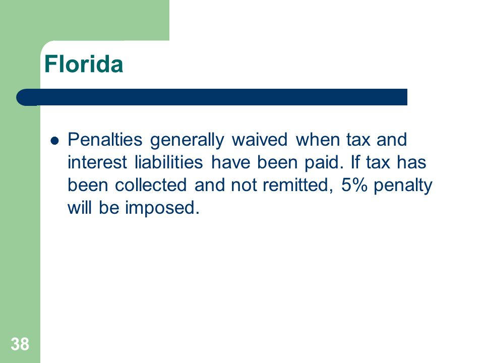 Florida Penalties generally waived when tax and interest liabilities have been paid. If tax has been collected and not remitted, 5% penalty will be im