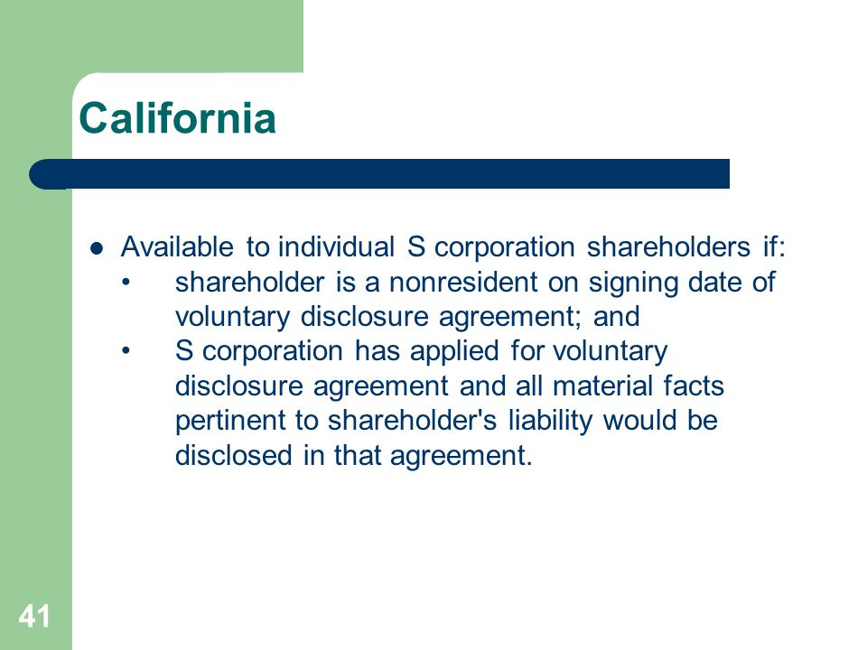 California Available to individual S corporation shareholders if:shareholder is a nonresident on signing date of voluntary disclosure agreement; andS corporation has applied for voluntary disclosure agreement and all material facts pertinent to shareholder s liability would be disclosed in that agreement.
