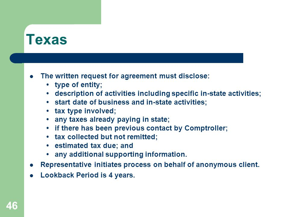 Texas The written request for agreement must disclose: type of entity; description of activities including specific in-state activities; start date of business and in-state activities; tax type involved; any taxes already paying in state; if there has been previous contact by Comptroller; tax collected but not remitted; estimated tax due; and any additional supporting information.