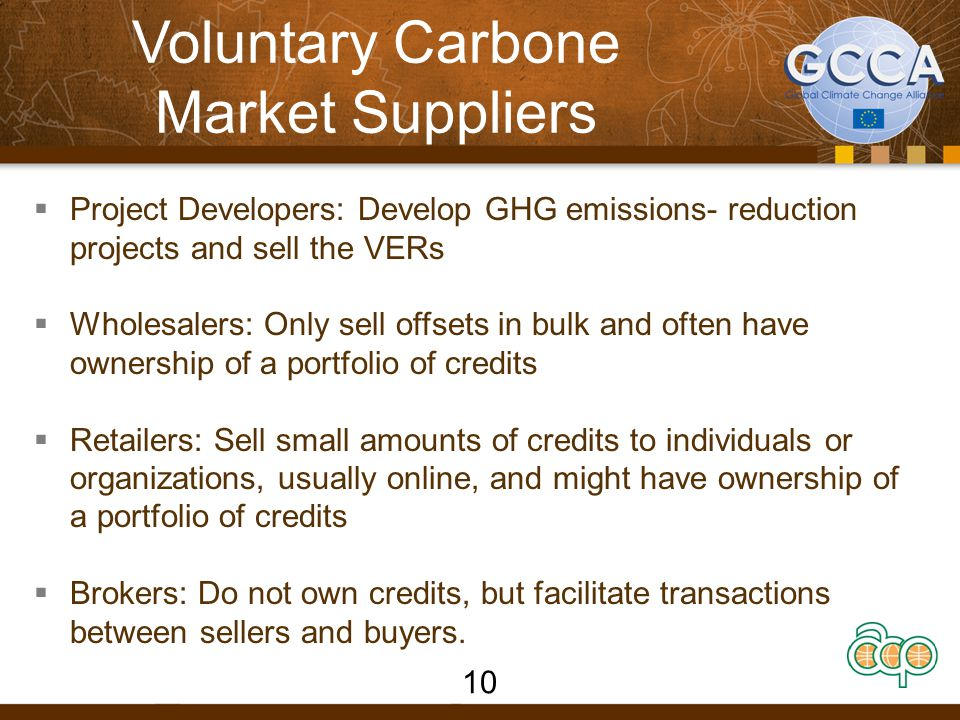 Voluntary Carbone Market Suppliers  Project Developers: Develop GHG emissions- reduction projects and sell the VERs  Wholesalers: Only sell offsets in bulk and often have ownership of a portfolio of credits  Retailers: Sell small amounts of credits to individuals or organizations, usually online, and might have ownership of a portfolio of credits  Brokers: Do not own credits, but facilitate transactions between sellers and buyers.