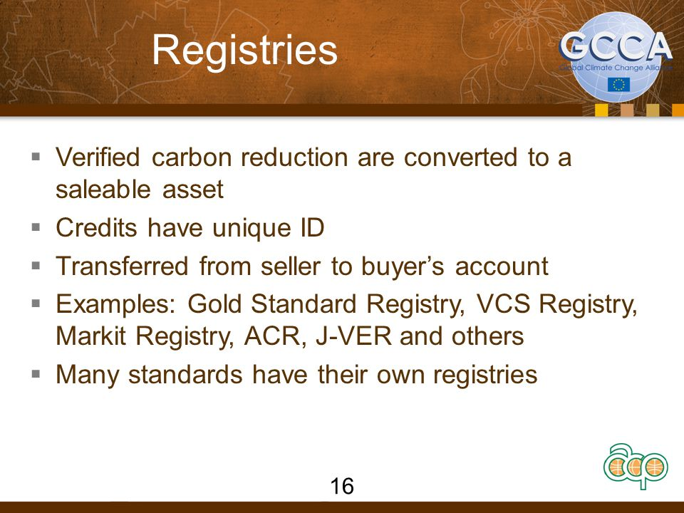 Registries  Verified carbon reduction are converted to a saleable asset  Credits have unique ID  Transferred from seller to buyer's account  Examples: Gold Standard Registry, VCS Registry, Markit Registry, ACR, J-VER and others  Many standards have their own registries 16