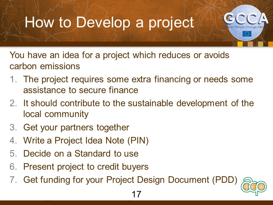 How to Develop a project You have an idea for a project which reduces or avoids carbon emissions 1.The project requires some extra financing or needs some assistance to secure finance 2.It should contribute to the sustainable development of the local community 3.Get your partners together 4.Write a Project Idea Note (PIN) 5.Decide on a Standard to use 6.Present project to credit buyers 7.Get funding for your Project Design Document (PDD) 17
