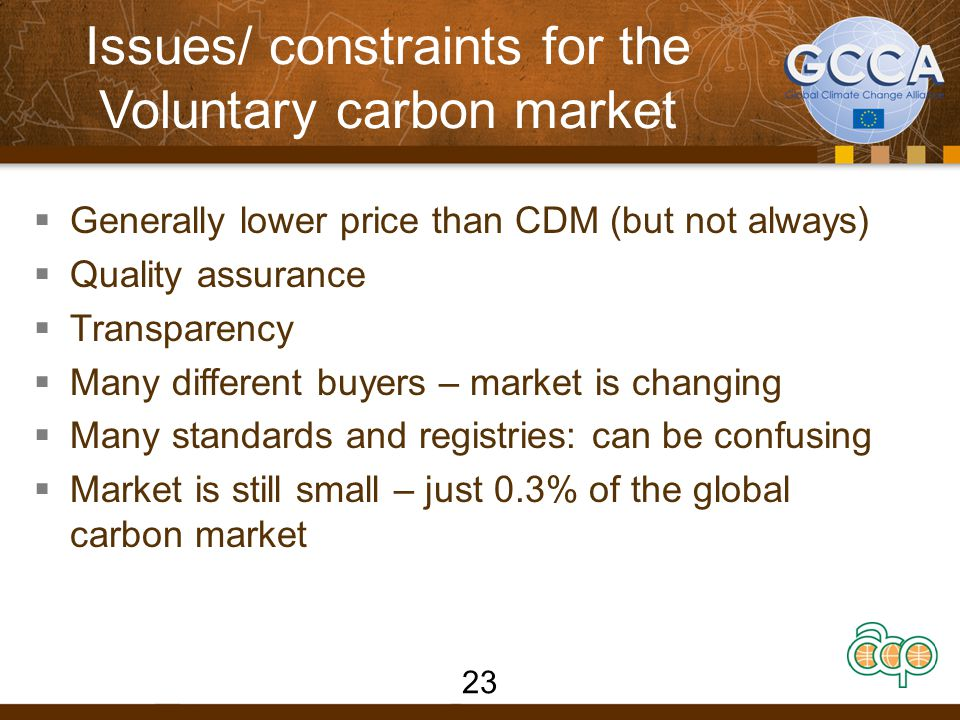 Issues/ constraints for the Voluntary carbon market  Generally lower price than CDM (but not always)  Quality assurance  Transparency  Many different buyers – market is changing  Many standards and registries: can be confusing  Market is still small – just 0.3% of the global carbon market 23
