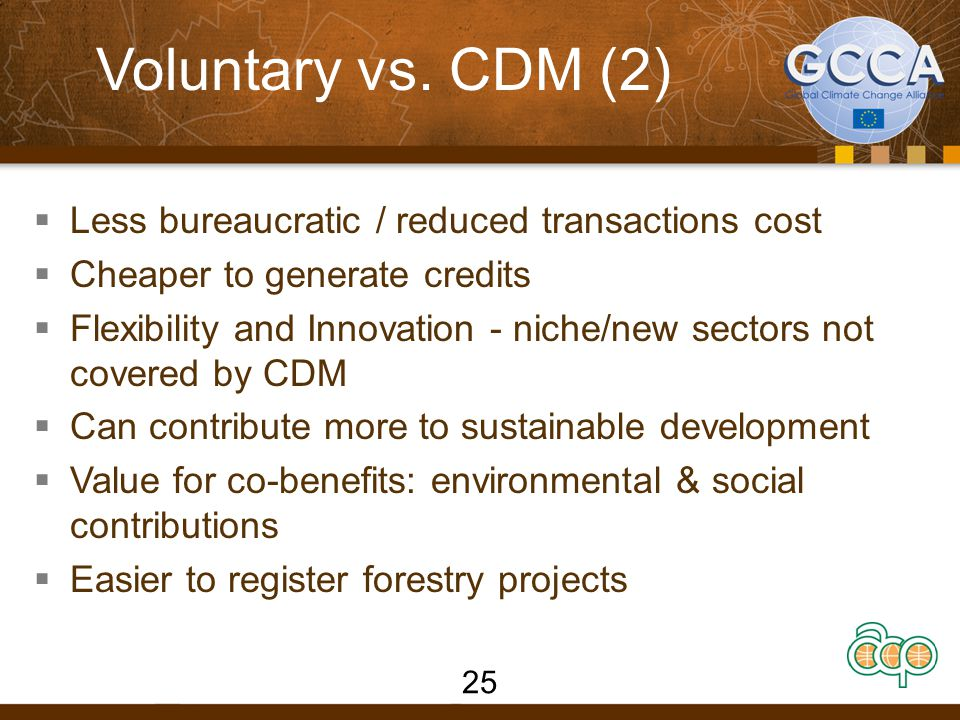 Voluntary vs. CDM (2)  Less bureaucratic / reduced transactions cost  Cheaper to generate credits  Flexibility and Innovation - niche/new sectors n