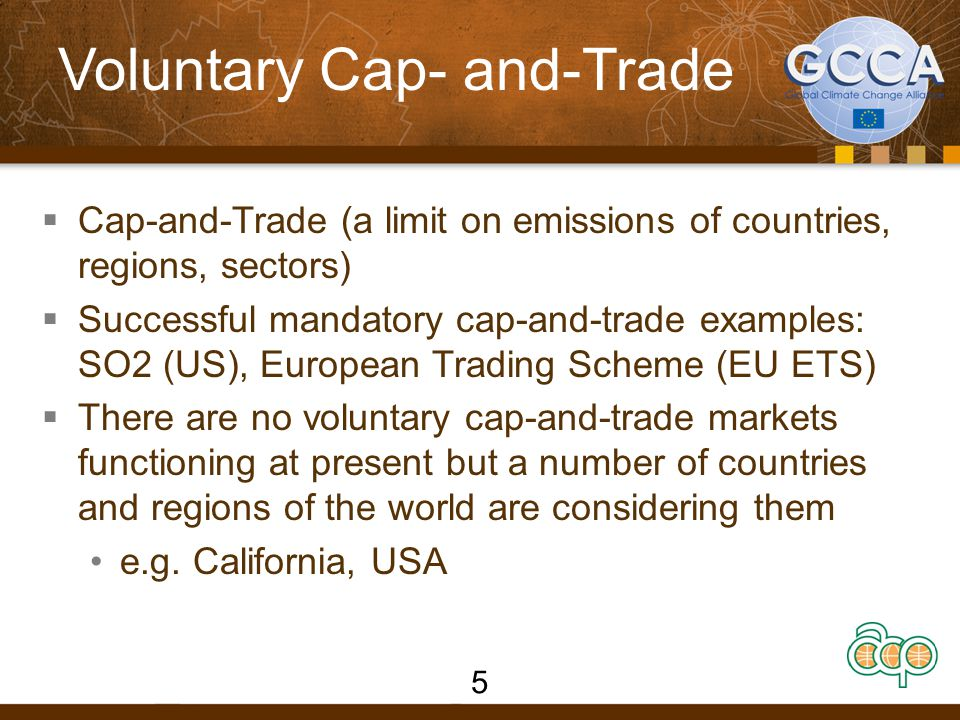 Voluntary Cap- and-Trade  Cap-and-Trade (a limit on emissions of countries, regions, sectors)  Successful mandatory cap-and-trade examples: SO2 (US), European Trading Scheme (EU ETS)  There are no voluntary cap-and-trade markets functioning at present but a number of countries and regions of the world are considering them e.g.