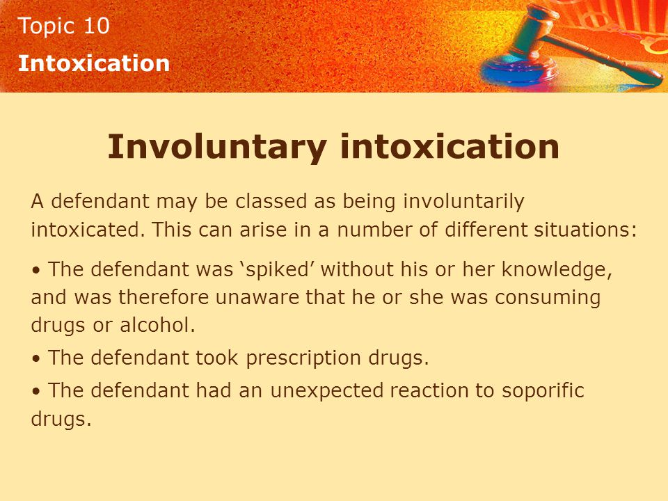 Topic 10 Intoxication Involuntary intoxication A defendant may be classed as being involuntarily intoxicated. This can arise in a number of different