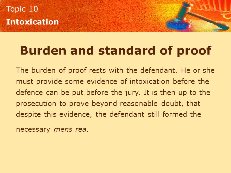 Topic 10 Intoxication Burden and standard of proof The burden of proof rests with the defendant. He or she must provide some evidence of intoxication